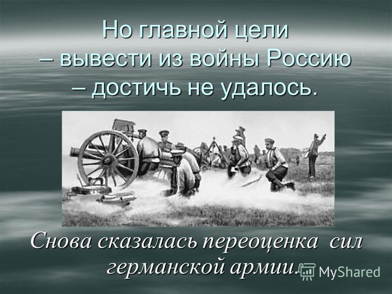 Но главной цели – вывести из войны Россию – достичь не удалось. Снова сказалась переоценка сил германской армии.