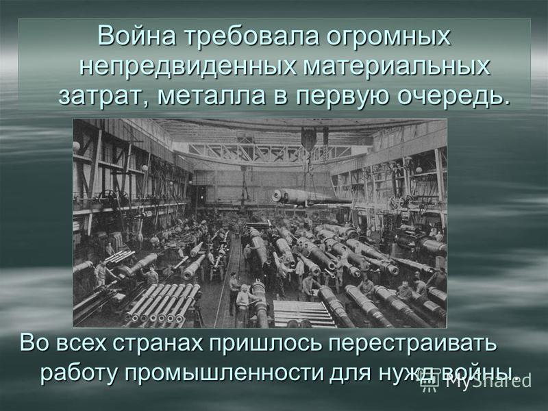 Война требовала огромных непредвиденных материальных затрат, металла в первую очередь. Во всех странах пришлось перестраивать работу промышленности для нужд войны.