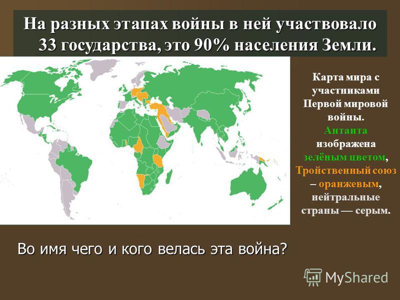На разных этапах войны в ней участвовало 33 государства, это 90% населения Земли. Карта мира с участниками Первой мировой войны. Антанта изображена зелёным цветом, Тройственный союз – оранжевым, нейтральные страны серым. Во имя чего и кого велась эта