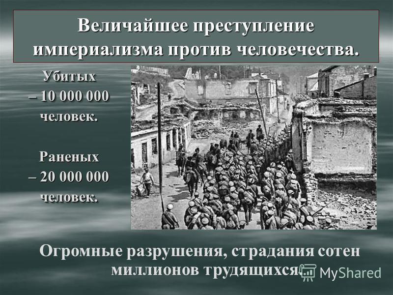 Величайшее преступление империализма против человечества. Убитых – 10 000 000 человек.Раненых – 20 000 000 человек.Убитых – 10 000 000 человек.Раненых – 20 000 000 человек. Огромные разрушения, страдания сотен миллионов трудящихся.