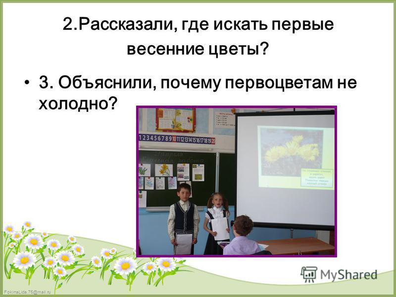 FokinaLida.75@mail.ru 2.Рассказали, где искать первые весенние цветы? 3. Объяснили, почему первоцветам не холодно?