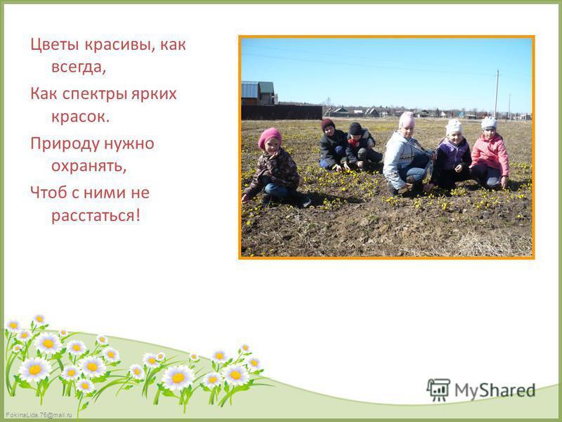 FokinaLida.75@mail.ru Цветы красивы, как всегда, Как спектры ярких красок. Природу нужно охранять, Чтоб с ними не расстаться!