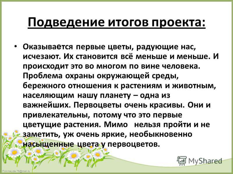 FokinaLida.75@mail.ru Подведение итогов проекта: Оказыва е тся первые цветы, радующие нас, исчезают. Их становится всё меньше и меньше. И происходит это во многом по вине человека. Проблема охраны окружающей среды, бережного отношения к растениям и ж