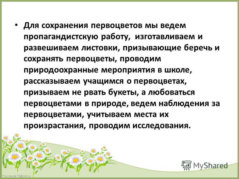 FokinaLida.75@mail.ru Для сохранения первоцветов мы ведем пропагандистскую работу, изготавливаем и развешиваем листовки, призывающие беречь и сохранять первоцветы, проводим природоохранные мероприятия в школе, рассказываем учащимся о первоцветах, при