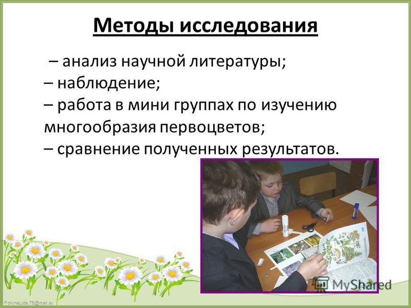 FokinaLida.75@mail.ru Методы исследования – анализ научной литературы; – наблюдение; – работа в мини группах по изучению многообразия первоцветов; – сравнение полученных результатов.