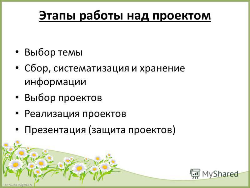 FokinaLida.75@mail.ru Этапы работы над проектом Выбор темы Сбор, систематизация и хранение информации Выбор проектов Реализация проектов Презентация (защита проектов)