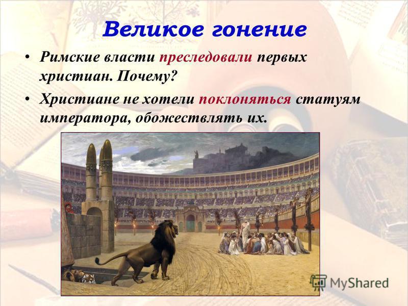 Великое гонение Римские власти преследовали первых христиан. Почему? Христиане не хотели поклоняться статуям императора, обожествлять их.