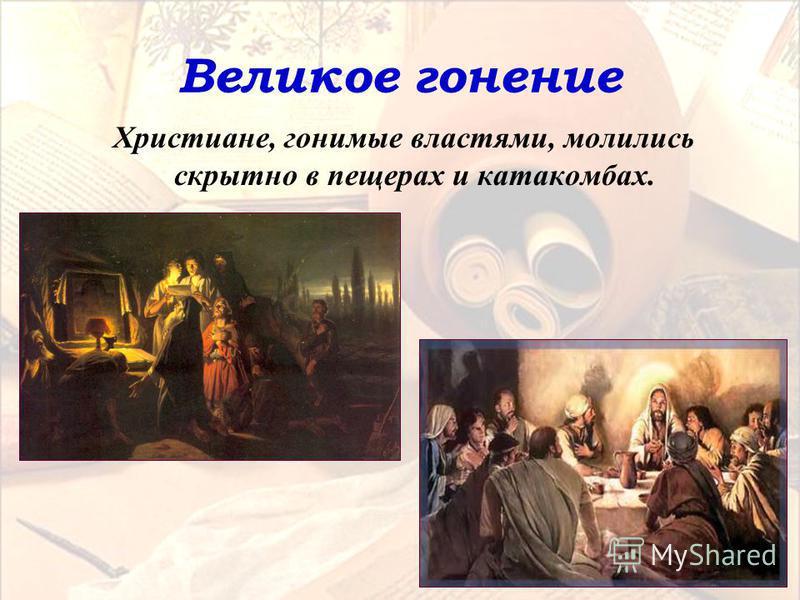 Великое гонение Христиане, гонимые властями, молились скрытно в пещерах и катакомбах.