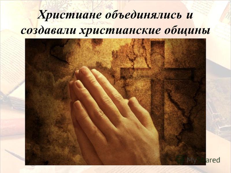 Христиане объединялись и создавали христианские общины