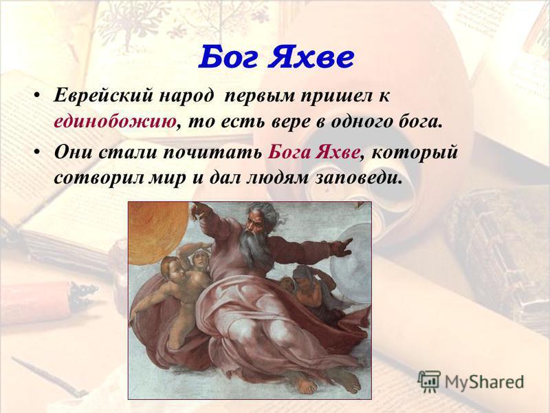 Бог Яхве Еврейский народ первым пришел к единобожию, то есть вере в одного бога. Они стали почитать Бога Яхве, который сотворил мир и дал людям заповеди.