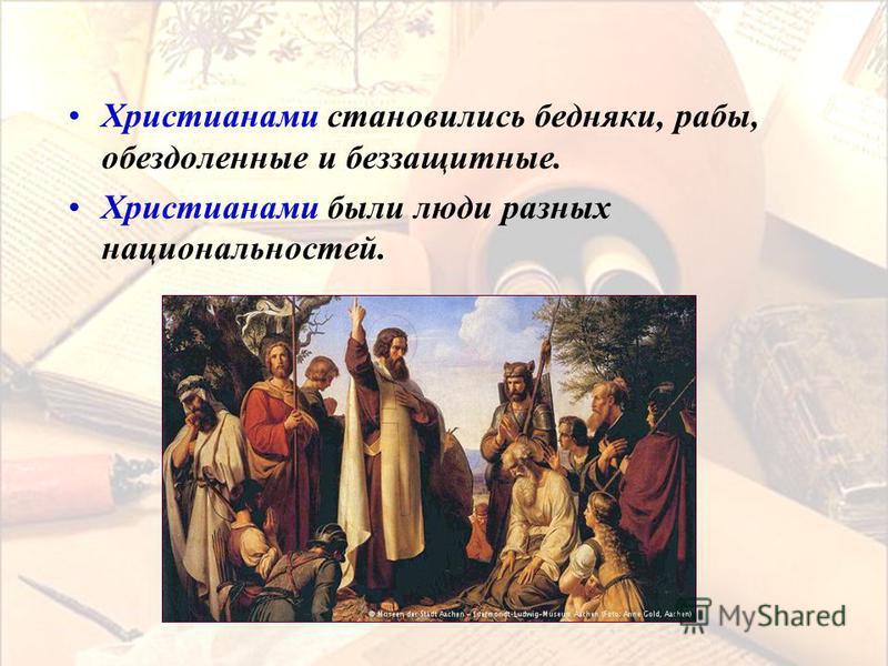 Христианами становились бедняки, рабы, обездоленные и беззащитные. Христианами были люди разных национальностей.