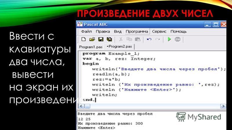 ПРОИЗВЕДЕНИЕ ДВУХ ЧИСЕЛ Ввести с клавиатуры два числа, вывести на экран их произведение.