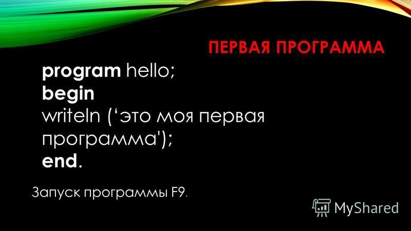ПЕРВАЯ ПРОГРАММА program hello; begin writeln (это моя первая программа'); end. Запуск программы F9.