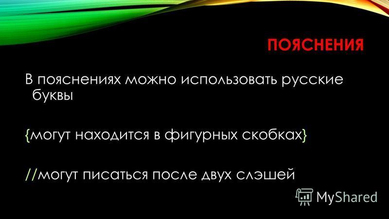 ПОЯСНЕНИЯ В пояснениях можно использовать русские буквы {могут находится в фигурных скобках} //могут писаться после двух слешей