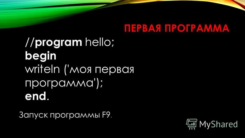ПЕРВАЯ ПРОГРАММА // program hello; begin writeln ('моя первая программа'); end. Запуск программы F9.