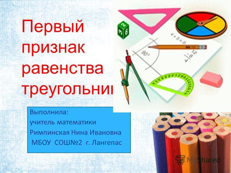 Первый признак равенства треугольников Выполнила: учитель математики Римпинская Нина Ивановна МБОУ СОШ2 г. Лангепас