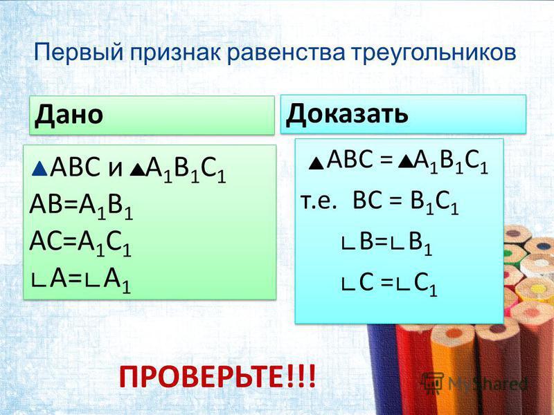 Первый признак равенства треугольников Дано Доказать АВС = А 1 В 1 С 1 т.е. ВС = В 1 С 1 В=В 1 С =С 1 АВС = А 1 В 1 С 1 т.е. ВС = В 1 С 1 В=В 1 С =С 1 АВС и А 1 В 1 С 1 АВ=А 1 В 1 АС=А 1 С 1 А=А 1 АВС и А 1 В 1 С 1 АВ=А 1 В 1 АС=А 1 С 1 А=А 1 ПРОВЕРЬ
