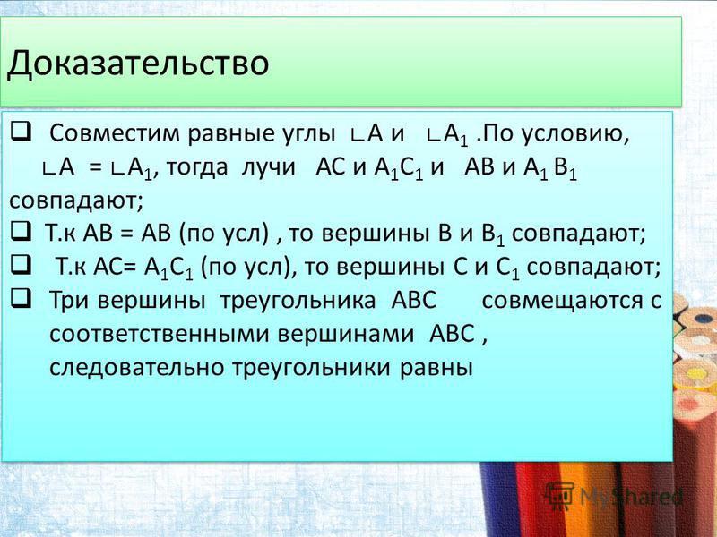 Доказательство Совместим равные углы А и А 1. По условию, А = А 1, тогда лучи АС и А 1 С 1 и АВ и А 1 В 1 совпадают; Т.к АВ = АВ (по усл), то вершины В и В 1 совпадают; Т.к АС= А 1 С 1 (по усл), то вершины С и С 1 совпадают; Три вершины треугольника