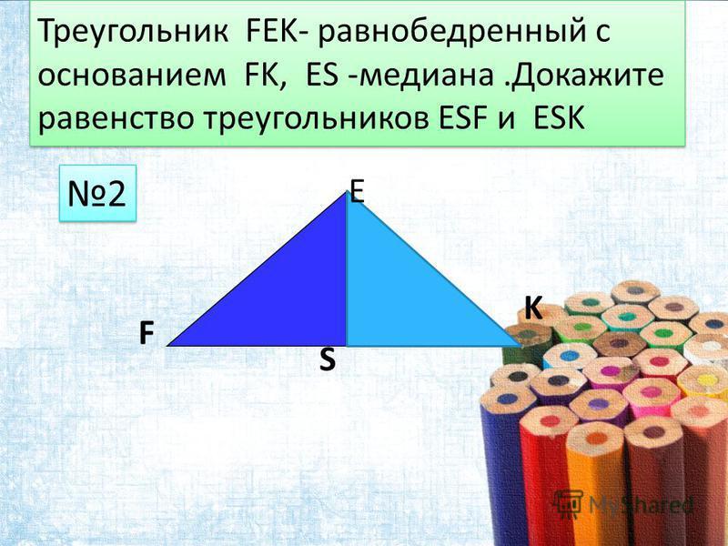 Треугольник FEK- равнобедренный с основанием FK, ES -медиана.Докажите равенство треугольников ESF и ESK 2 2 F E K S