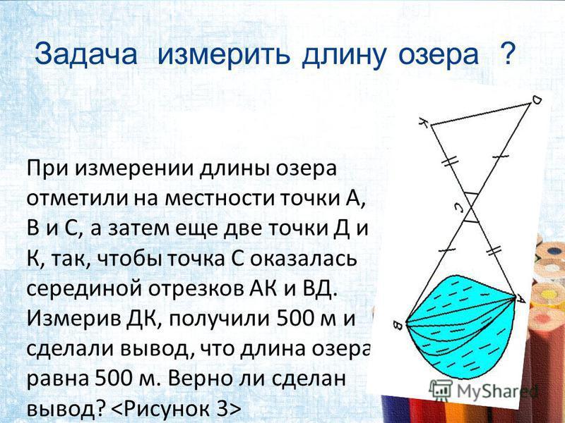 Задача измерить длину озера ? При измерении длины озера отметили на местности точки А, В и С, а затем еще две точки Д и К, так, чтобы точка С оказалась серединой отрезков АК и ВД. Измерив ДК, получили 500 м и сделали вывод, что длина озера равна 500