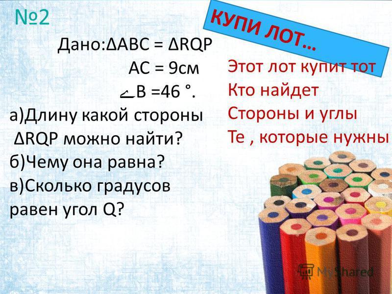 Дано:ABC = RQP АС = 9 см ے В =46 °. а)Длину какой стороны RQP можно найти? б)Чему она равна? в)Сколько градусов равен угол Q? а) Длину какой стороны RQP вы можете указать? б) Какой угол RQP известен? КУПИ ЛОТ… 2 Этот лот купит тот Кто найдет Стороны
