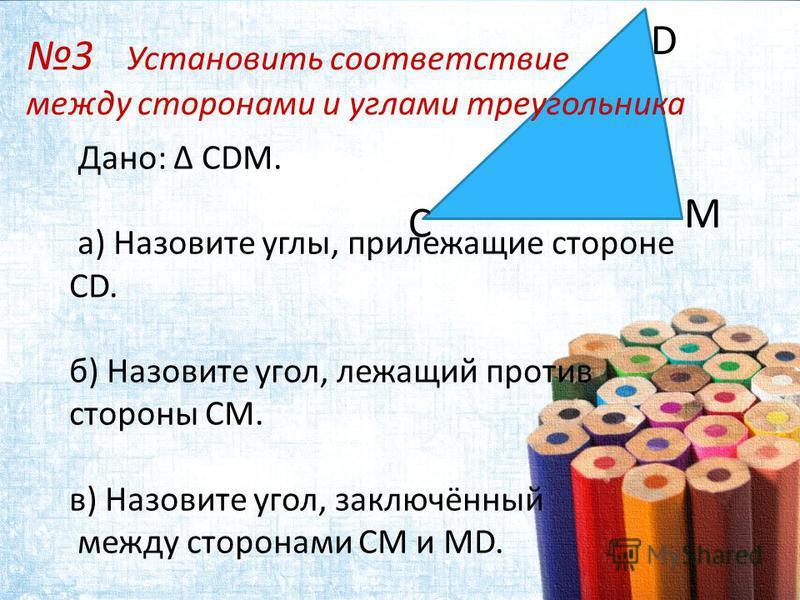 Дано: Δ CDM. а) Назовите углы, прилежащие стороне CD. б) Назовите угол, лежащий против стороны СМ. в) Назовите угол, заключённый между сторонами СМ и MD. С D M 3 Установить соответствие между сторонами и углами треугольника