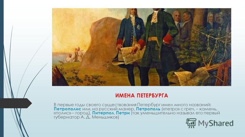 ИМЕНА ПЕТЕРБУРГА В первые годы своего существования Петербург имел много названий: Петрополис или, на русский манер, Петрополь («петро» с греч. – камень, «полис» – город), Питерпол, Петри (так уменьшительно называл его первый губернатор А. Д. Меньшик