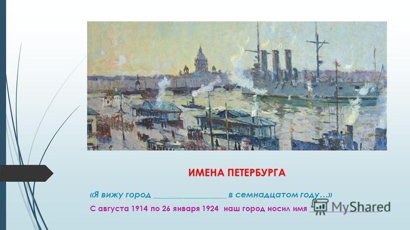 ИМЕНА ПЕТЕРБУРГА «Я вижу город _________________ в семнадцатом году…» С августа 1914 по 26 января 1924 наш город носил имя __________________.
