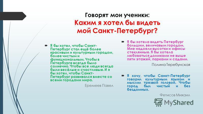 Говорят мои ученики: Каким я хотел бы видеть мой Санкт-Петербург? Я бы хотел, чтобы Санкт- Петербург стал ещё более красивым и культурным городом, более чистым и функциональным. Чтобы в Петербурге всегда было солнечно. Чтобы все люди всегда были весё