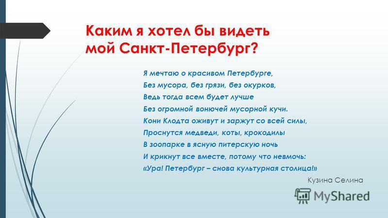 Каким я хотел бы видеть мой Санкт-Петербург? Я мечтаю о красивом Петербурге, Без мусора, без грязи, без окурков, Ведь тогда всем будет лучше Без огромной вонючей мусорной кучи. Кони Клодта оживут и заржут со всей силы, Проснутся медведи, коты, крокод