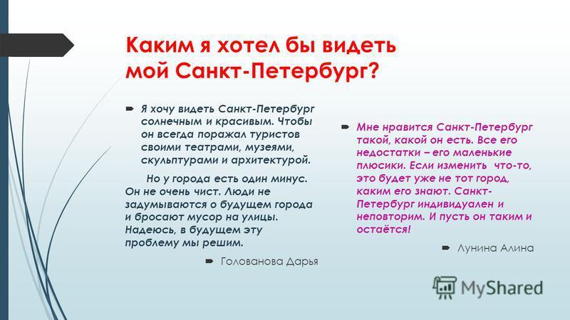 Каким я хотел бы видеть мой Санкт-Петербург? Я хочу видеть Санкт-Петербург солнечным и красивым. Чтобы он всегда поражал туристов своими театрами, музеями, скульптурами и архитектурой. Но у города есть один минус. Он не очень чист. Люди не задумывают