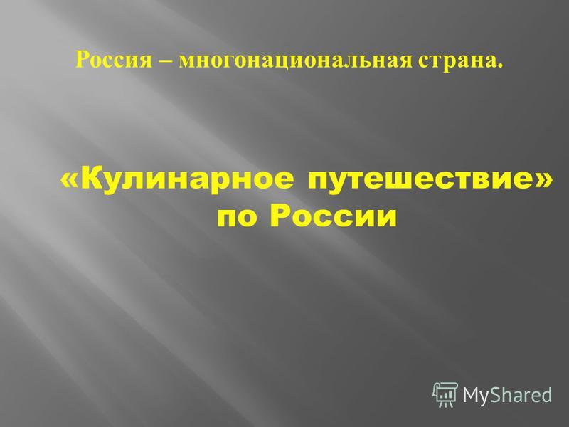 «Кулинарное путешествие» по России Россия – многонациональная страна.
