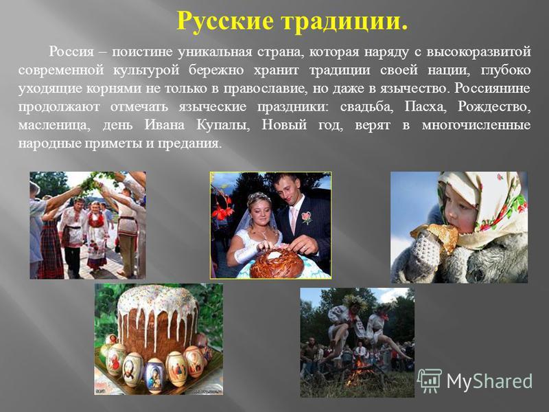 Русские традиции. Россия – поистине уникальная страна, которая наряду с высокоразвитой современной культурой бережно хранит традиции своей нации, глубоко уходящие корнями не только в православие, но даже в язычество. Россиянине продолжают отмечать яз