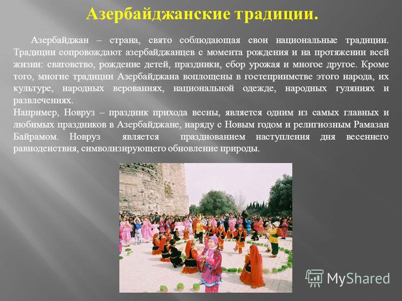 Азербайджанские традиции. Азербайджан – страна, свято соблюдающая свои национальные традиции. Традиции сопровождают азербайджанцев с момента рождения и на протяжении всей жизни : сватовство, рождение детей, праздники, сбор урожая и многое другое. Кро
