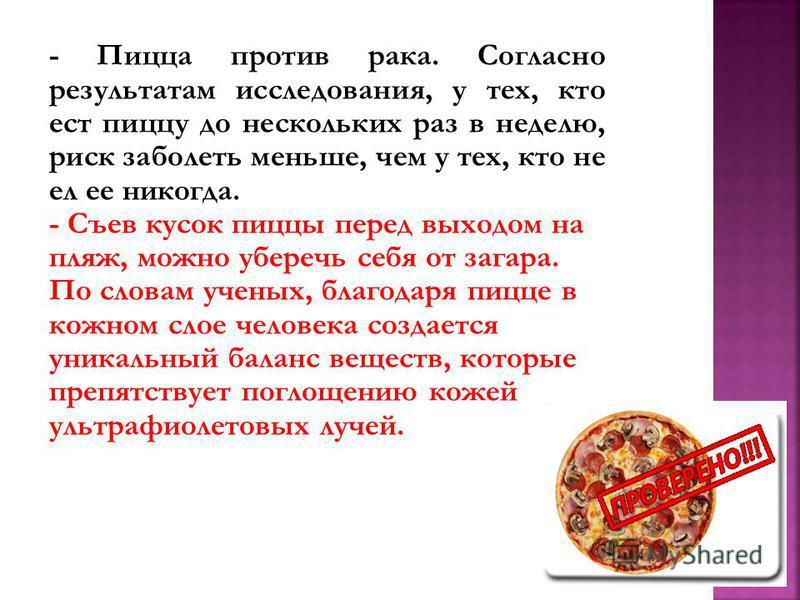 - Пицца против рака. Согласно результатам исследования, у тех, кто ест пиццу до нескольких раз в неделю, риск заболеть меньше, чем у тех, кто не ел ее никогда. - Съев кусок пиццы перед выходом на пляж, можно уберечь себя от загара. По словам ученых,
