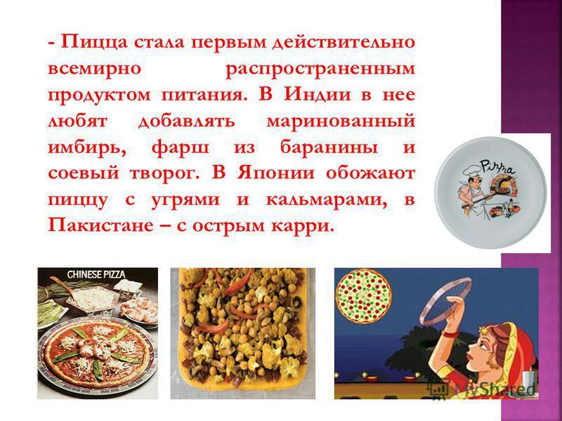 - Пицца стала первым действительно всемирно распространенным продуктом питания. В Индии в нее любят добавлять маринованный имбирь, фарш из баранины и соевый творог. В Японии обожают пиццу с угрями и кальмарами, в Пакистане – с острым карри.