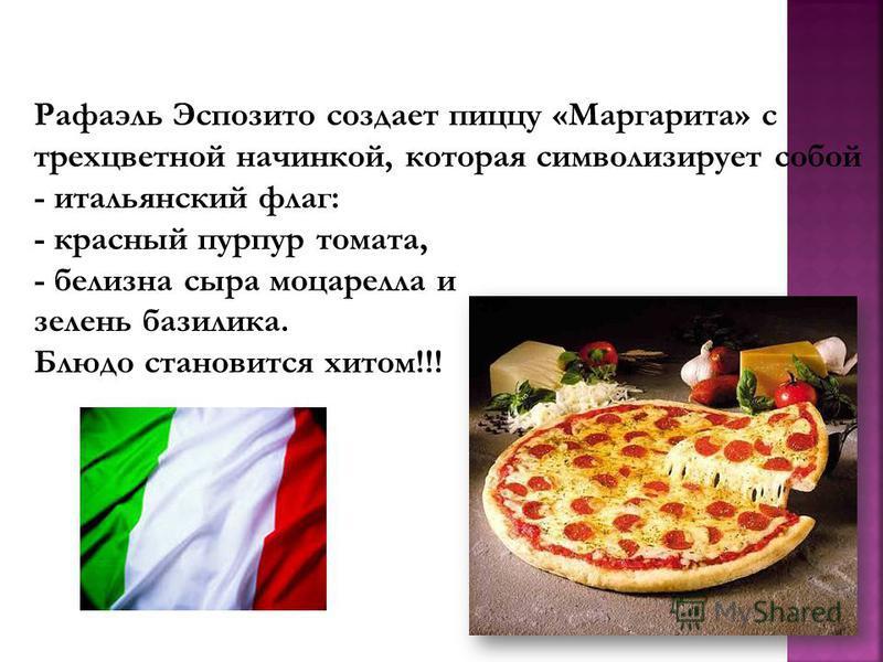 Рафаэль Эспозито создает пиццу «Маргарита» с трехцветной начинкой, которая символизирует собой - итальянский флаг: - красный пурпур томата, - белизна сыра моцарелла и зелень базилика. Блюдо становится хитом!!!