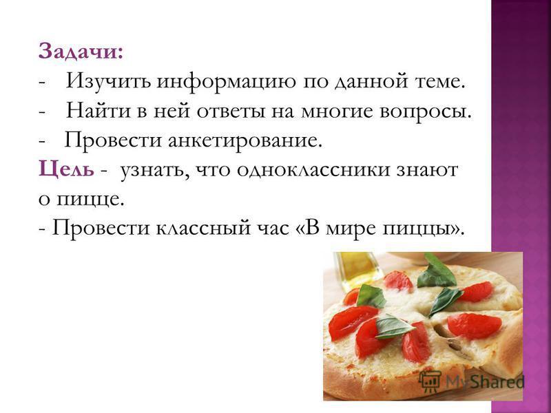 Задачи: -Изучить информацию по данной теме. -Найти в ней ответы на многие вопросы. - Провести анкетирование. Цель - узнать, что одноклассники знают о пицце. - Провести классный час «В мире пиццы».