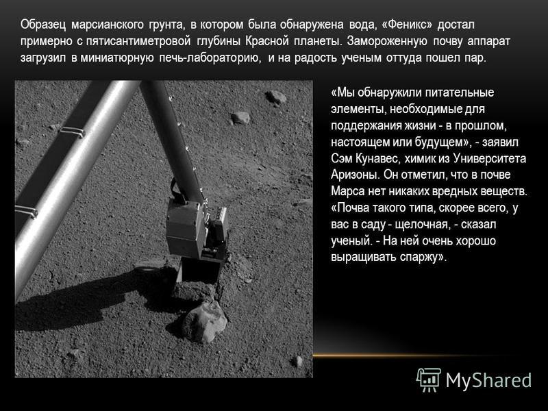 Образец марсианского грунта, в котором была обнаружена вода, «Феникс» достал примерно с пятисантиметровой глубины Красной планеты. Замороженную почву аппарат загрузил в миниатюрную печь-лабораторию, и на радость ученым оттуда пошел пар. «Мы обнаружил