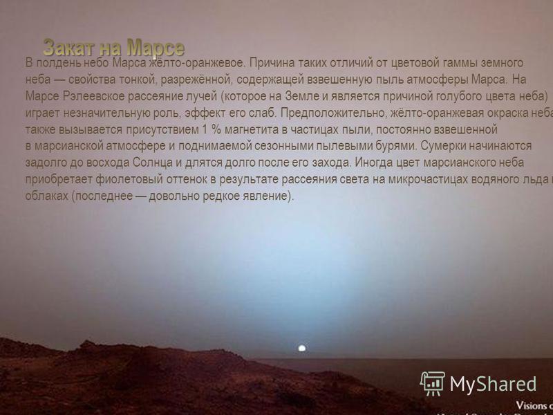 В полдень небо Марса жёлто-оранжевое. Причина таких отличий от цветовой гаммы земного неба свойства тонкой, разрежённой, содержащей взвешенную пыль атмосферы Марса. На Марсе Рэлеевское рассеяние лучей (которое на Земле и является причиной голубого цв