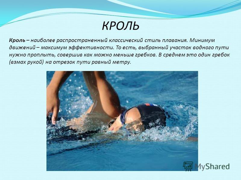КРОЛЬ Кроль – наиболее распространенный классический стиль плавания. Минимум движений – максимум эффективности. То есть, выбранный участок водного пути нужно проплыть, совершив как можно меньше гребков. В среднем это один гребок (взмах рукой) на отре