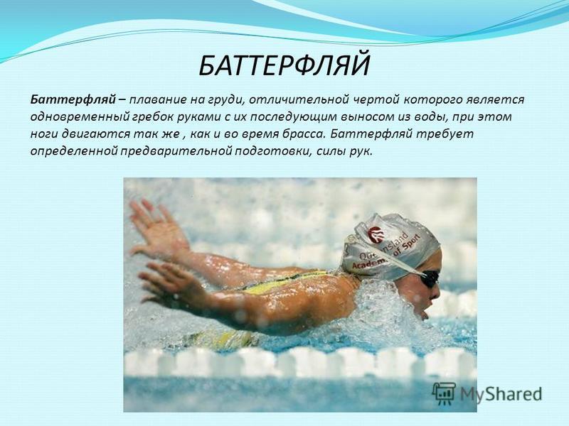 БАТТЕРФЛЯЙ Баттерфляй – плавание на груди, отличительной чертой которого является одновременный гребок руками с их последующим выносом из воды, при этом ноги двигаются так же, как и во время брасса. Баттерфляй требует определенной предварительной под