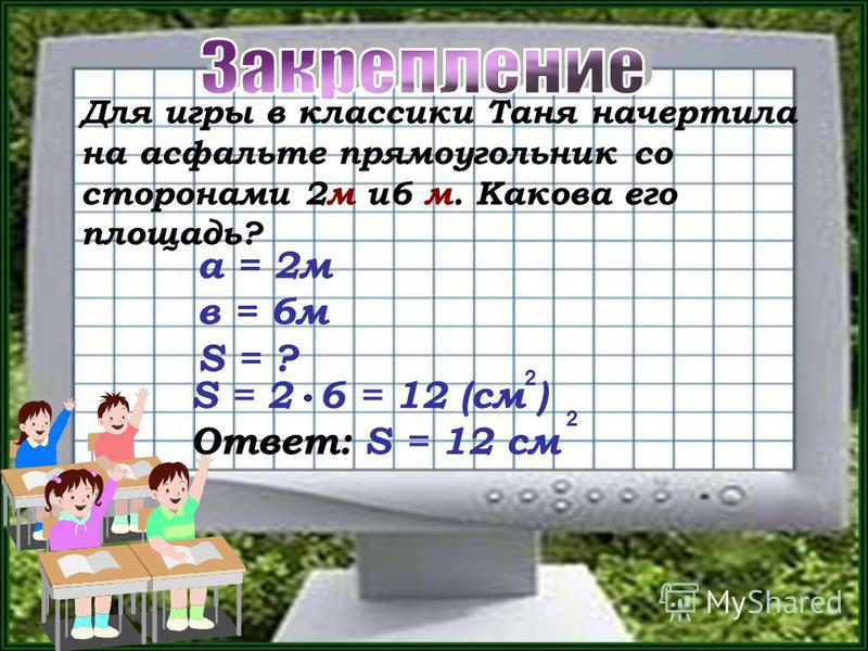 Для игры в классики Таня начертила на асфальте прямоугольник со сторонами 2 м и 6 м. Какова его площадь? S = 2 6 = 12 (см ) Ответ: S = 12 см 2 2 а = 2 м в = 6 м S = ?