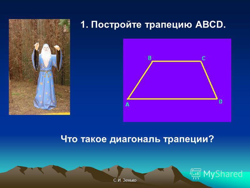 С.И. Зенько 1. Постройте трапецию АВСD. Что такое диагональ трапеции?