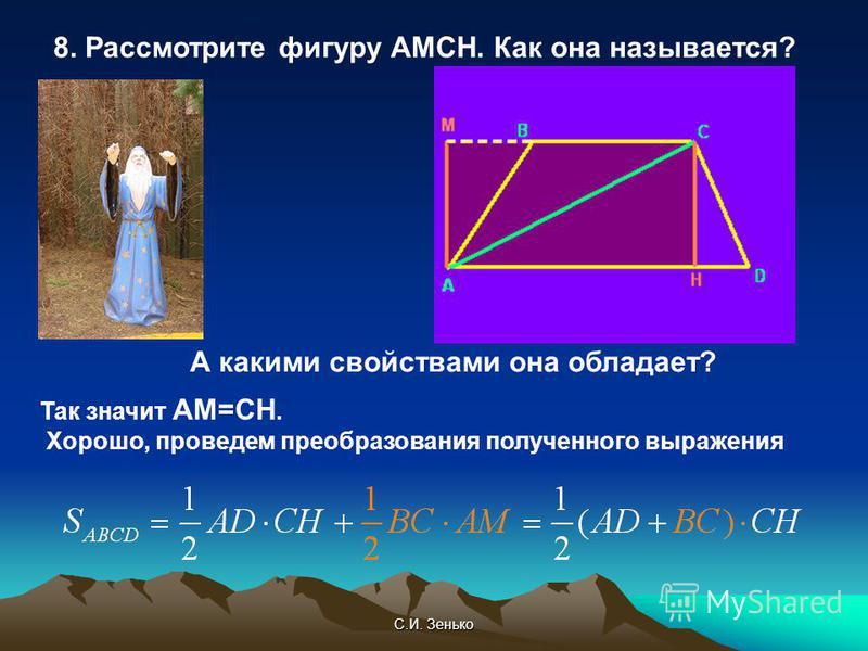 С.И. Зенько 8. Рассмотрите фигуру АМСН. Как она называется? А какими свойствами она обладает? Так значит АМ=СН. Хорошо, проведем преобразования полученного выражения
