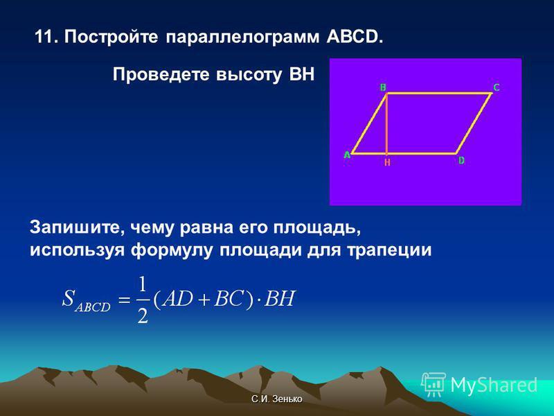 С.И. Зенько 11. Постройте параллелограмм АВСD. Проведете высоту ВН Запишите, чему равна его площадь, используя формулу площади для трапеции