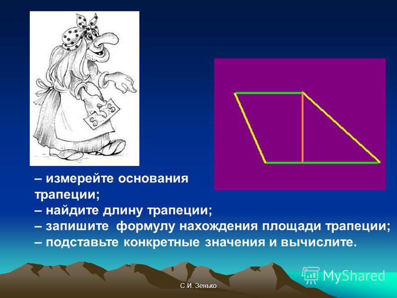 С.И. Зенько – измеряйте основания трапеции; – найдите длину трапеции; – запишите формулу нахождения площади трапеции; – подставьте конкретные значения и вычислите.