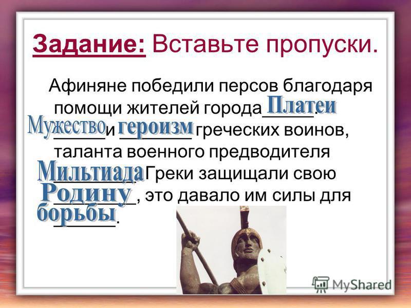 Задание: Вставьте пропуски. Афиняне победили персов благодаря помощи жителей города_____. _____и _______ греческих воинов, таланта военного предводителя ________. Греки защищали свою ________, это давало им силы для ______.