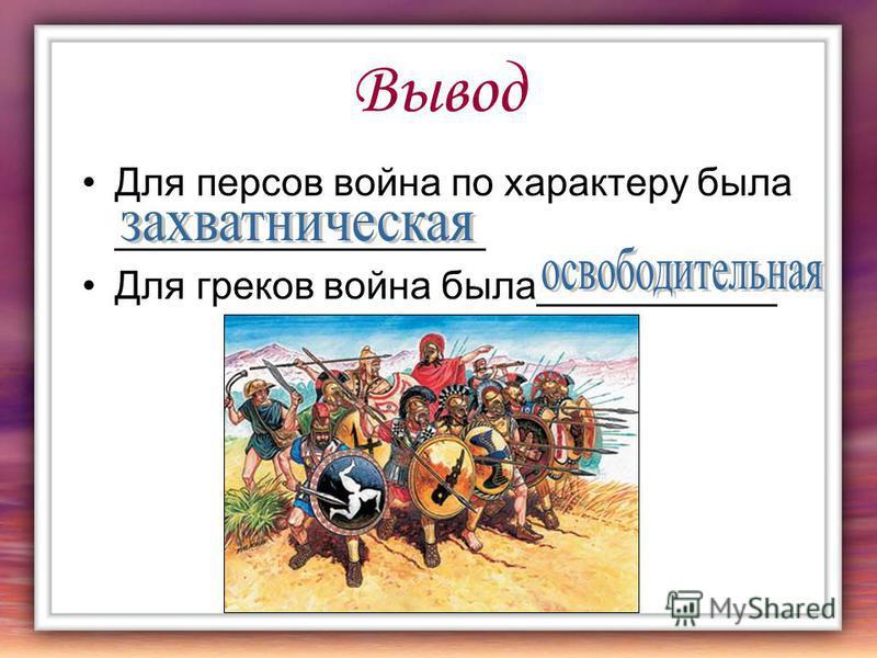 Вывод Для персов война по характеру была _________________ Для греков война была___________