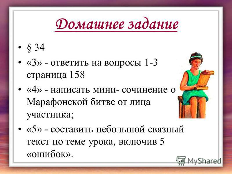 Домашнее задание § 34 «3» - ответить на вопросы 1-3 страница 158 «4» - написать мини- сочинение о Марафонской битве от лица участника; «5» - составить небольшой связный текст по теме урока, включив 5 «ошибок».